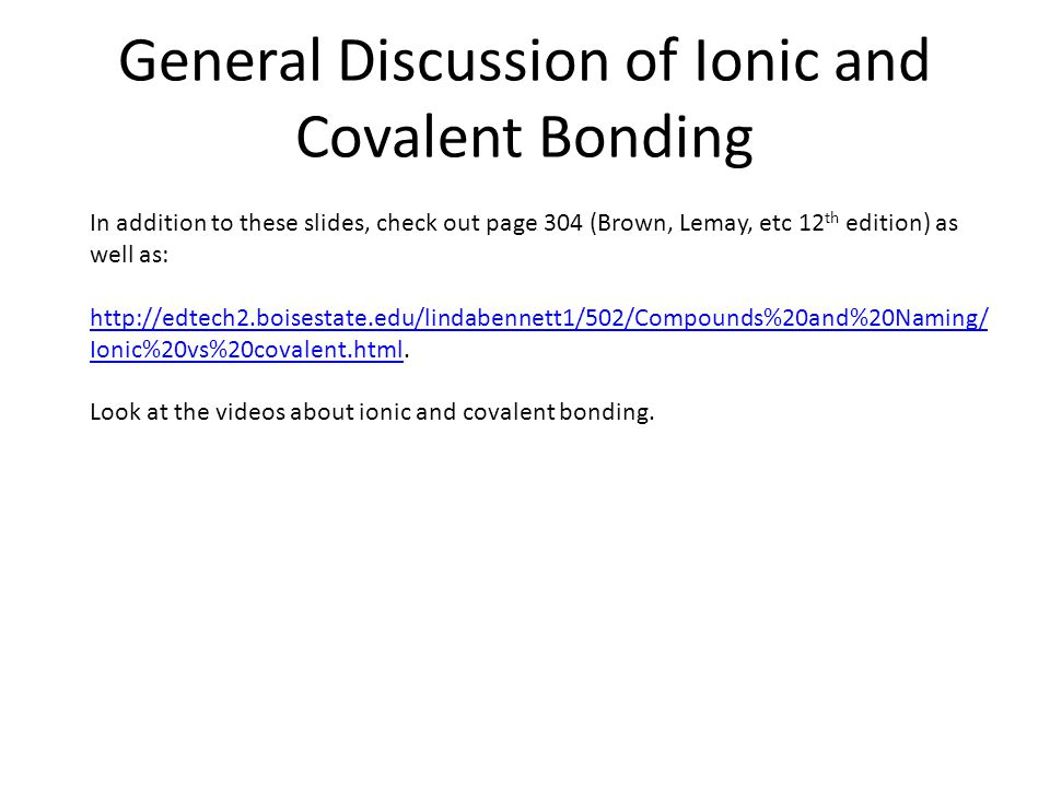 General Discussion of Ionic and Covalent Bonding In addition to these slides, check out page 304 (Brown, Lemay, etc 12 th edition) as well as: http://edtech2.boisestate.edu/lindabennett1/502/Compounds%20and%20Naming/ Ionic%20vs%20covalent.htmlhttp://edtech2.boisestate.edu/lindabennett1/502/Compounds%20and%20Naming/ Ionic%20vs%20covalent.html.