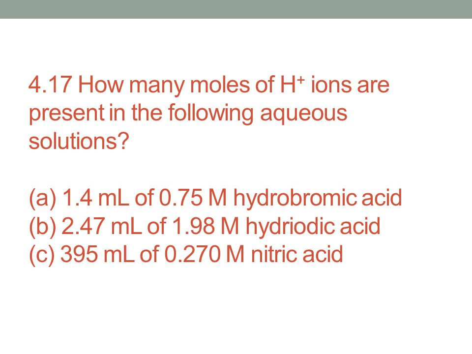 4.17 How many moles of H + ions are present in the following aqueous solutions? (a) 1.4 mL of 0.75 M hydrobromic acid (b) 2.47 mL of 1.98 M hydriodic
