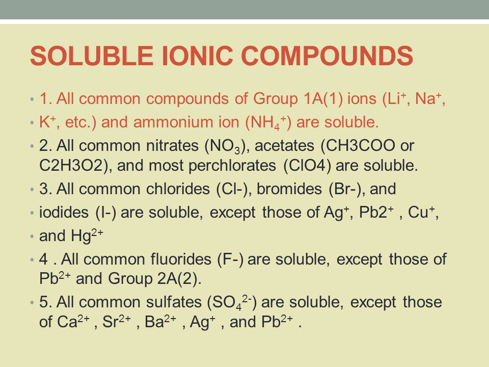 SOLUBLE IONIC COMPOUNDS 1. All common compounds of Group 1A(1) ions (Li +, Na +, K +, etc.) and ammonium ion (NH 4 + ) are soluble. 2. All common nitr