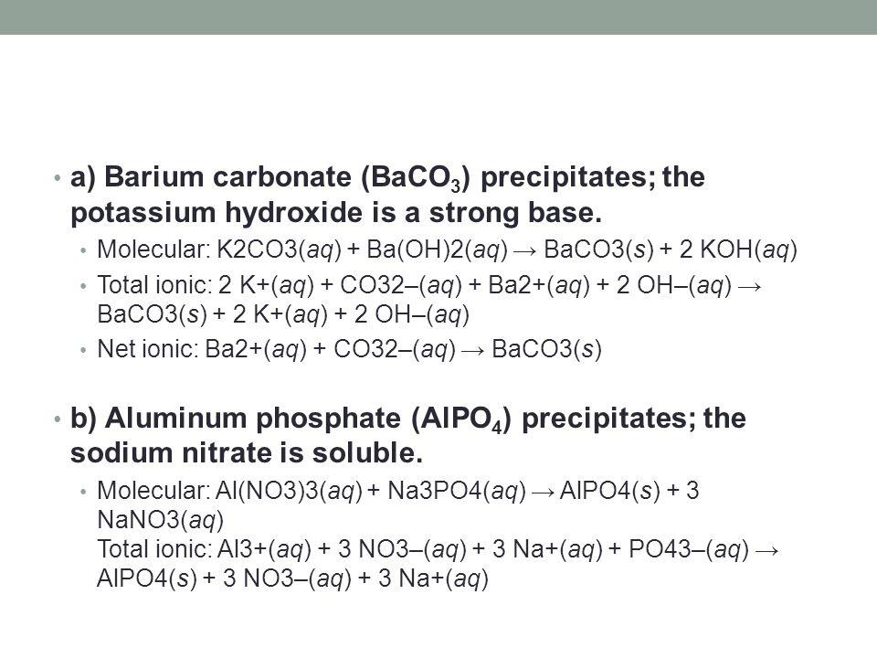 a) Barium carbonate (BaCO 3 ) precipitates; the potassium hydroxide is a strong base. Molecular: K2CO3(aq) + Ba(OH)2(aq) → BaCO3(s) + 2 KOH(aq) Total