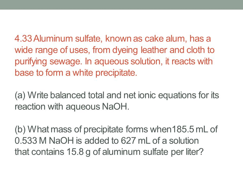 4.33 Aluminum sulfate, known as cake alum, has a wide range of uses, from dyeing leather and cloth to purifying sewage. In aqueous solution, it reacts