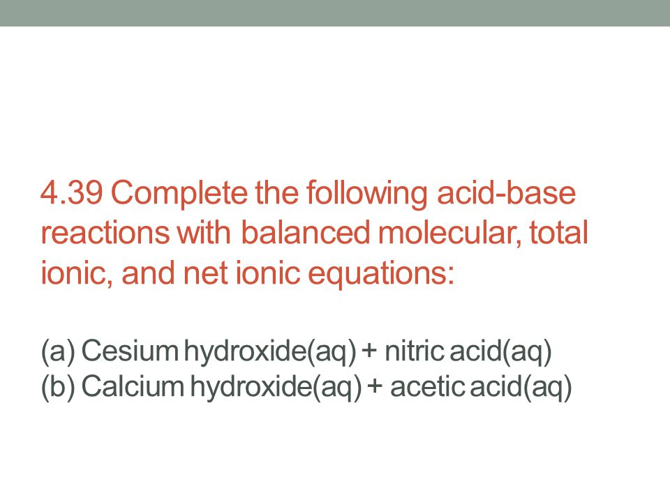 4.39 Complete the following acid-base reactions with balanced molecular, total ionic, and net ionic equations: (a) Cesium hydroxide(aq) + nitric acid(
