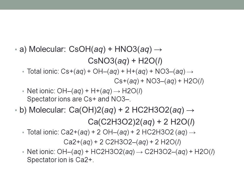 a) Molecular: CsOH(aq) + HNO3(aq) → CsNO3(aq) + H2O(l) Total ionic: Cs+(aq) + OH–(aq) + H+(aq) + NO3–(aq) → Cs+(aq) + NO3–(aq) + H2O(l) Net ionic: OH–
