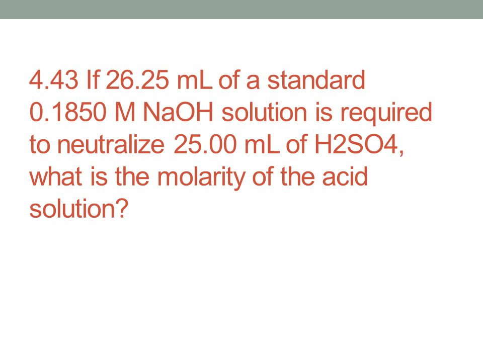4.43 If 26.25 mL of a standard 0.1850 M NaOH solution is required to neutralize 25.00 mL of H2SO4, what is the molarity of the acid solution?