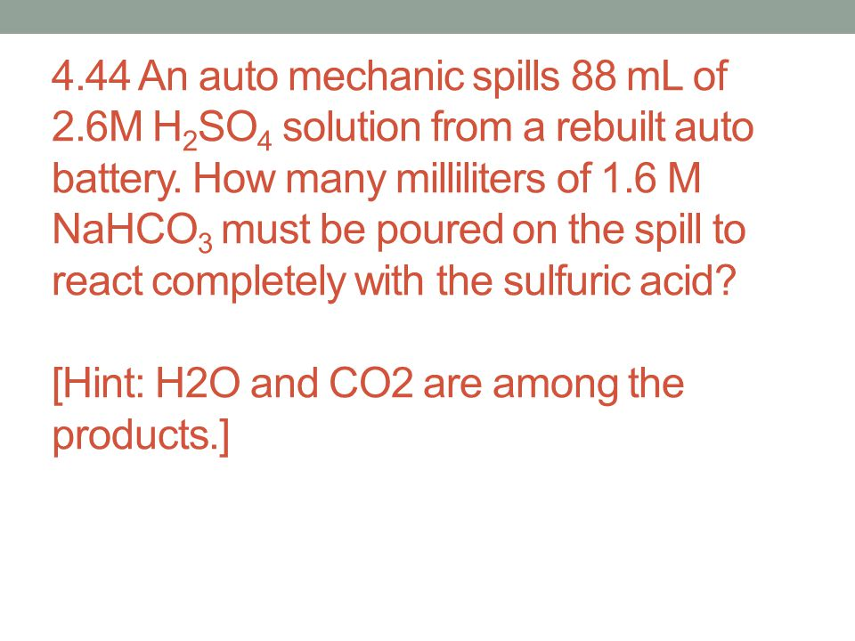 4.44 An auto mechanic spills 88 mL of 2.6M H 2 SO 4 solution from a rebuilt auto battery. How many milliliters of 1.6 M NaHCO 3 must be poured on the