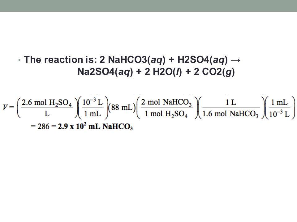 The reaction is: 2 NaHCO3(aq) + H2SO4(aq) → Na2SO4(aq) + 2 H2O(l) + 2 CO2(g)