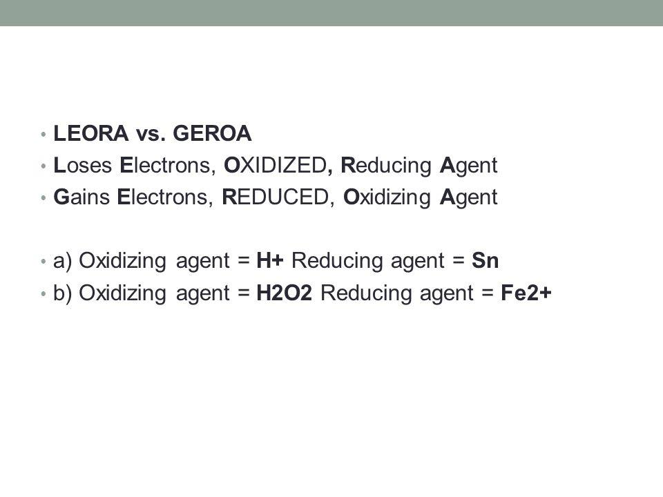 LEORA vs. GEROA Loses Electrons, OXIDIZED, Reducing Agent Gains Electrons, REDUCED, Oxidizing Agent a) Oxidizing agent = H+ Reducing agent = Sn b) Oxi
