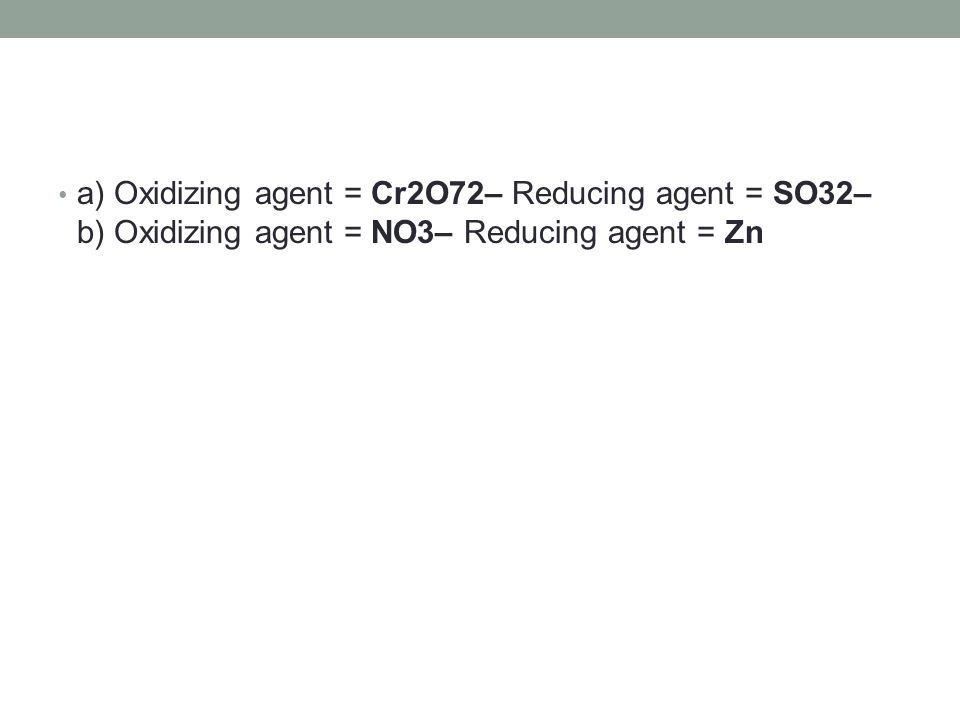 a) Oxidizing agent = Cr2O72– Reducing agent = SO32– b) Oxidizing agent = NO3– Reducing agent = Zn