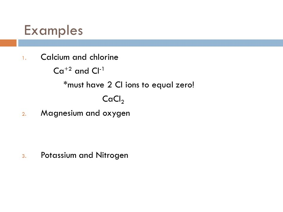 Examples 1. Calcium and chlorine Ca +2 and Cl -1 *must have 2 Cl ions to equal zero.