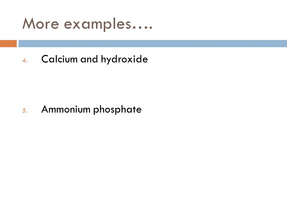 More examples…. 4. Calcium and hydroxide 5. Ammonium phosphate