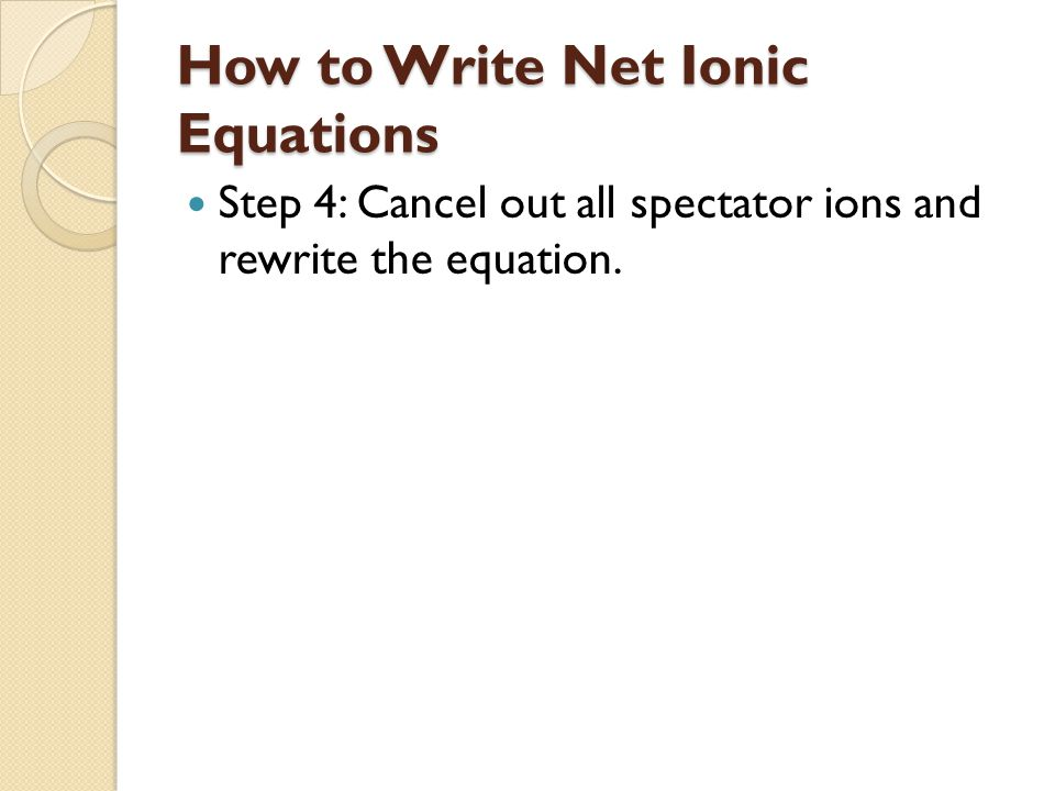 How to Write Net Ionic Equations Step 4: Cancel out all spectator ions and rewrite the equation.