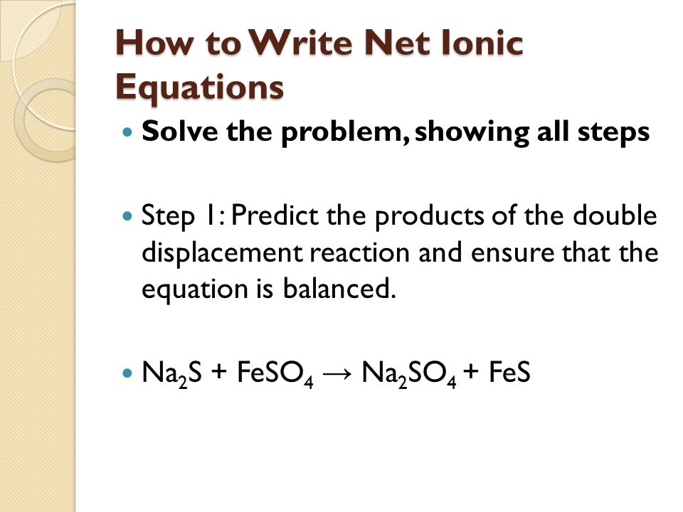 How to Write Net Ionic Equations Step 2: Use aq and s to identify each species as being soluble and which will form precipitates This is known as the balanced molecular equation.
