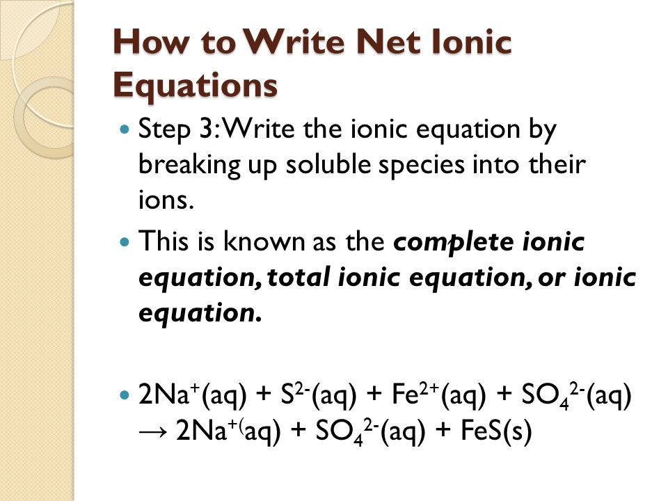 How to Write Net Ionic Equations Step 3: Write the ionic equation by breaking up soluble species into their ions.