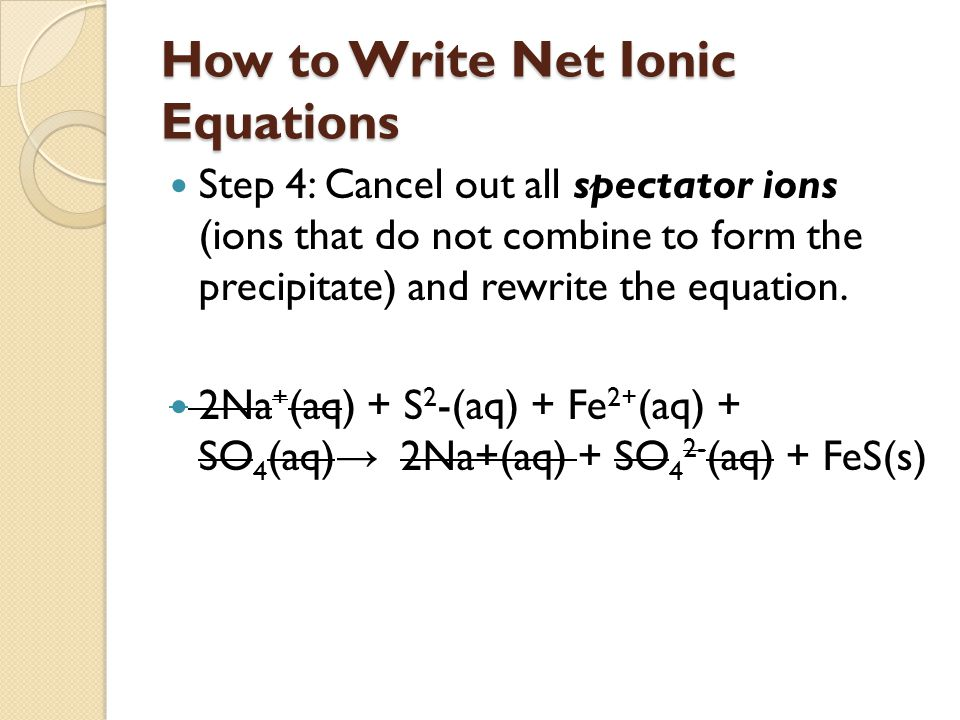 How to Write Net Ionic Equations Step 4: Cancel out all spectator ions (ions that do not combine to form the precipitate) and rewrite the equation.