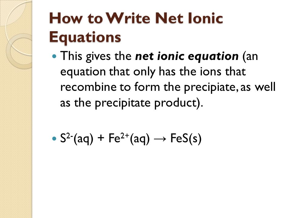 How to Write Net Ionic Equations This gives the net ionic equation (an equation that only has the ions that recombine to form the precipiate, as well as the precipitate product).