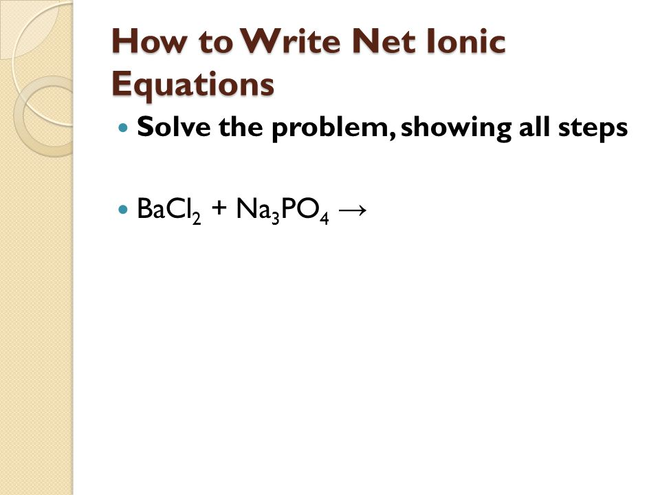 How to Write Net Ionic Equations Step 1: Predict the products of the double displacement reaction and ensure that the equation is balanced.