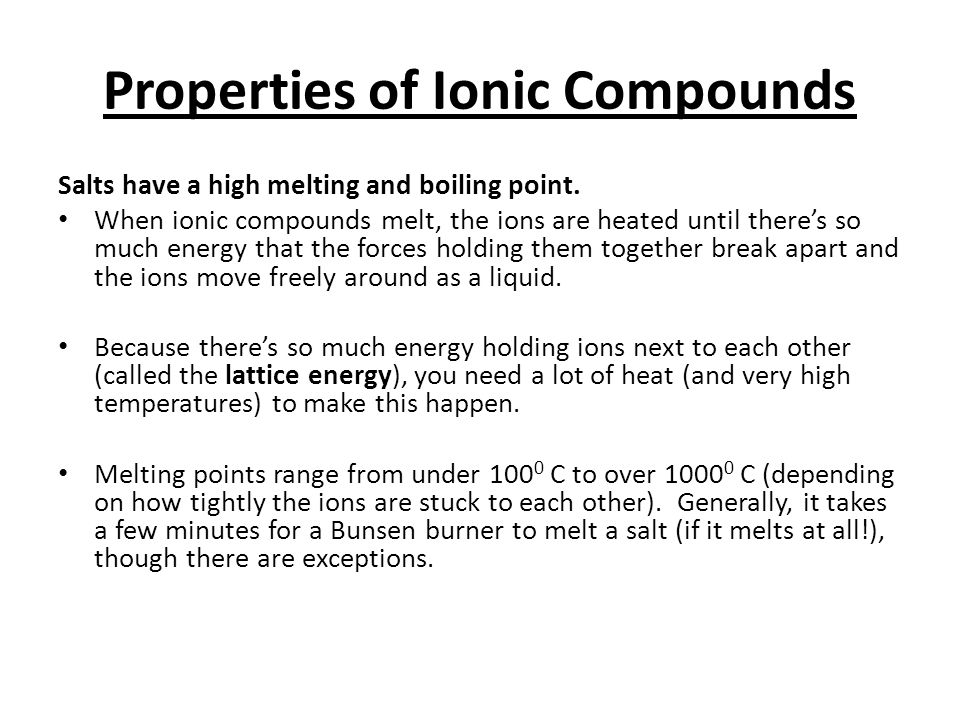 Properties of Ionic Compounds Salts have a high melting and boiling point. When ionic compounds melt, the ions are heated until there's so much energy