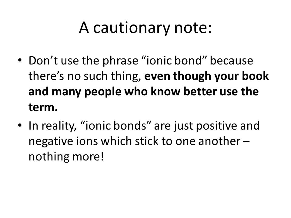 "A cautionary note: Don't use the phrase ""ionic bond"" because there's no such thing, even though your book and many people who know better use the term"