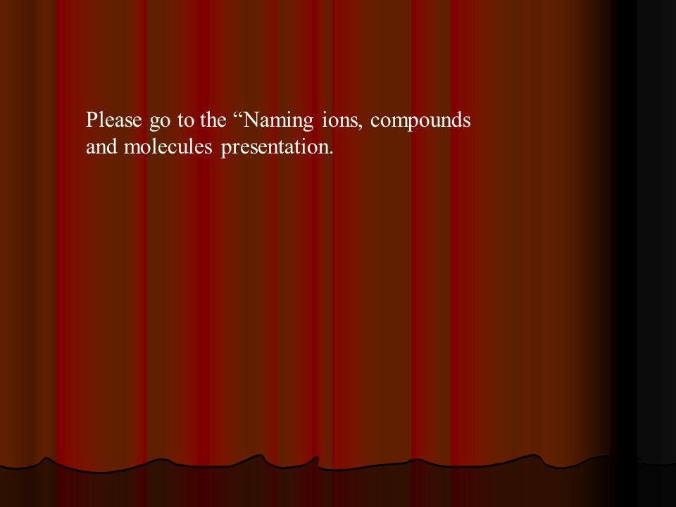 "Please go to the ""Naming ions, compounds and molecules presentation."