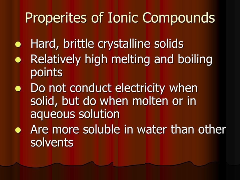 Properites of Ionic Compounds Hard, brittle crystalline solids Hard, brittle crystalline solids Relatively high melting and boiling points Relatively