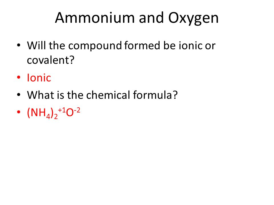 Ammonium and Oxygen Will the compound formed be ionic or covalent? Ionic What is the chemical formula? (NH 4 ) 2 +1 O -2