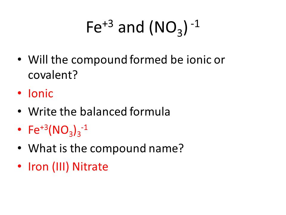 Fe +3 and (NO 3 ) -1 Will the compound formed be ionic or covalent? Ionic Write the balanced formula Fe +3 (NO 3 ) 3 -1 What is the compound name? Iro