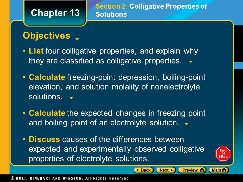 Objectives List four colligative properties, and explain why they are classified as colligative properties. Calculate freezing-point depression, boili