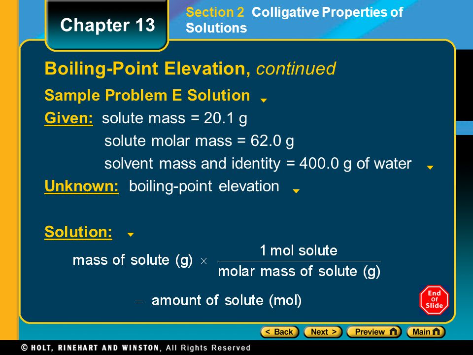 Sample Problem E Solution Given: solute mass = 20.1 g solute molar mass = 62.0 g solvent mass and identity = 400.0 g of water Unknown: boiling-point e