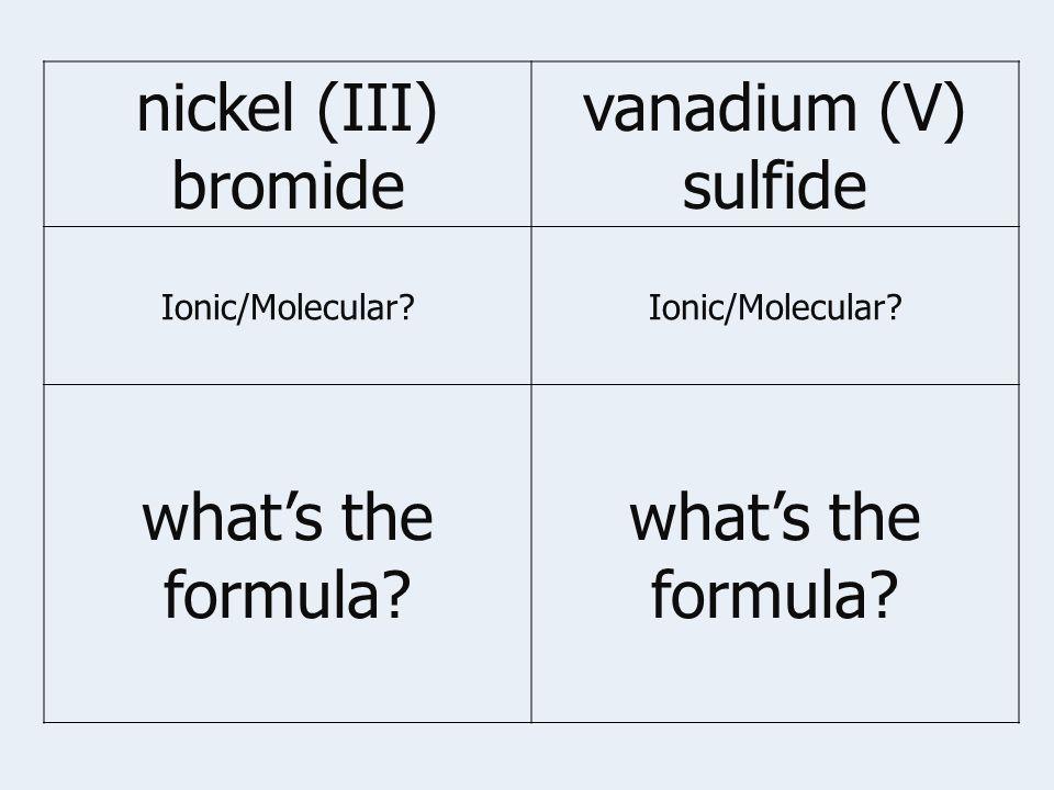 nickel (III) bromide vanadium (V) sulfide Ionic/Molecular what's the formula