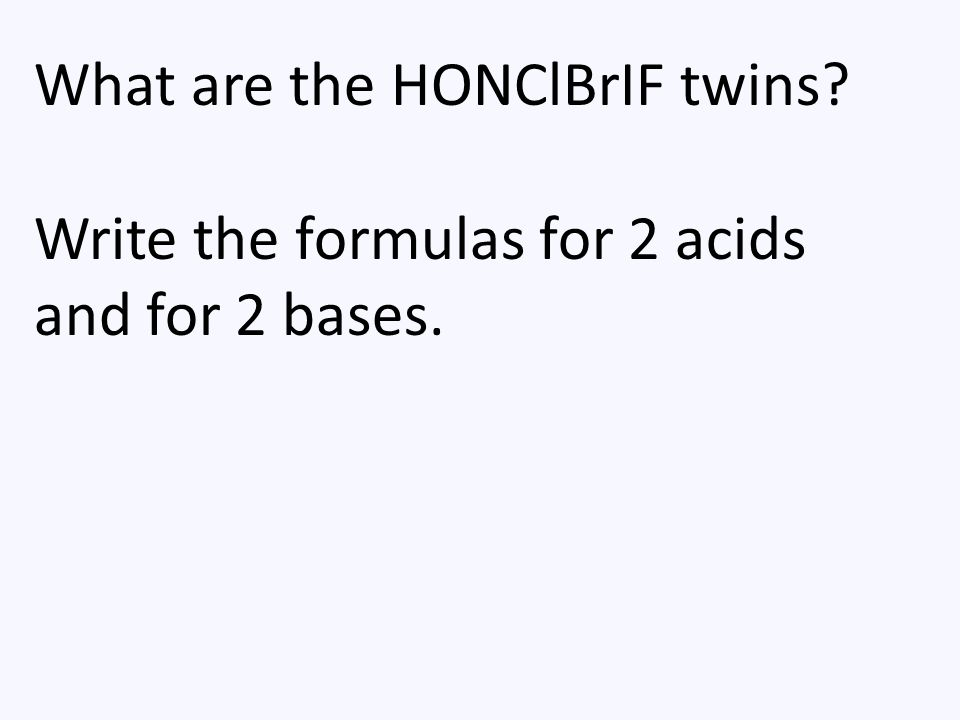 What are the HONClBrIF twins? Write the formulas for 2 acids and for 2 bases.