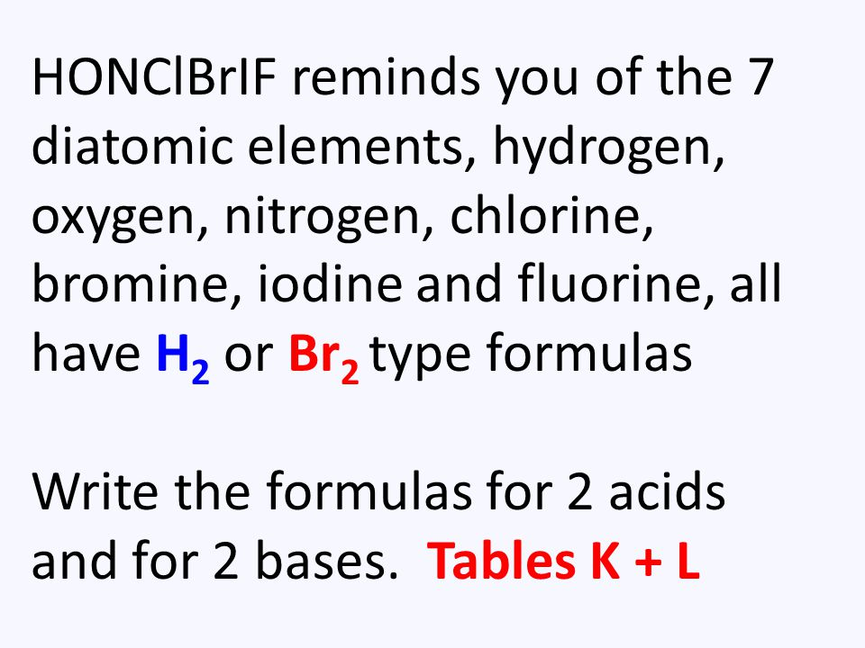 HONClBrIF reminds you of the 7 diatomic elements, hydrogen, oxygen, nitrogen, chlorine, bromine, iodine and fluorine, all have H 2 or Br 2 type formulas Write the formulas for 2 acids and for 2 bases.