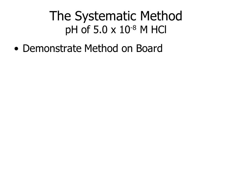 The Systematic Method pH of 5.0 x 10 -8 M HCl Demonstrate Method on Board