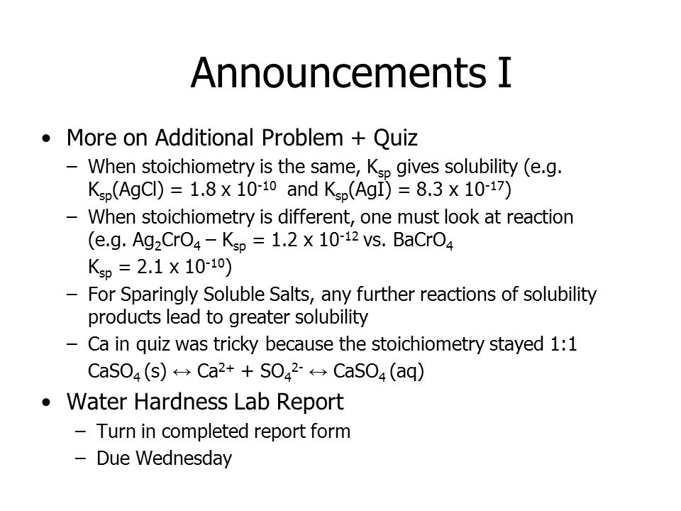 Announcements I More on Additional Problem + Quiz –When stoichiometry is the same, K sp gives solubility (e.g.