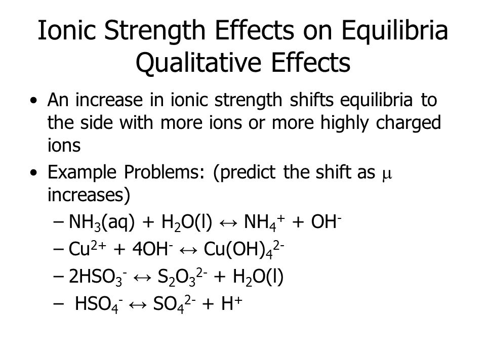 Ionic Strength Effects on Equilibria Qualitative Effects An increase in ionic strength shifts equilibria to the side with more ions or more highly charged ions Example Problems: (predict the shift as  increases) –NH 3 (aq) + H 2 O(l) ↔ NH 4 + + OH - –Cu 2+ + 4OH - ↔ Cu(OH) 4 2- –2HSO 3 - ↔ S 2 O 3 2- + H 2 O(l) – HSO 4 - ↔ SO 4 2- + H +