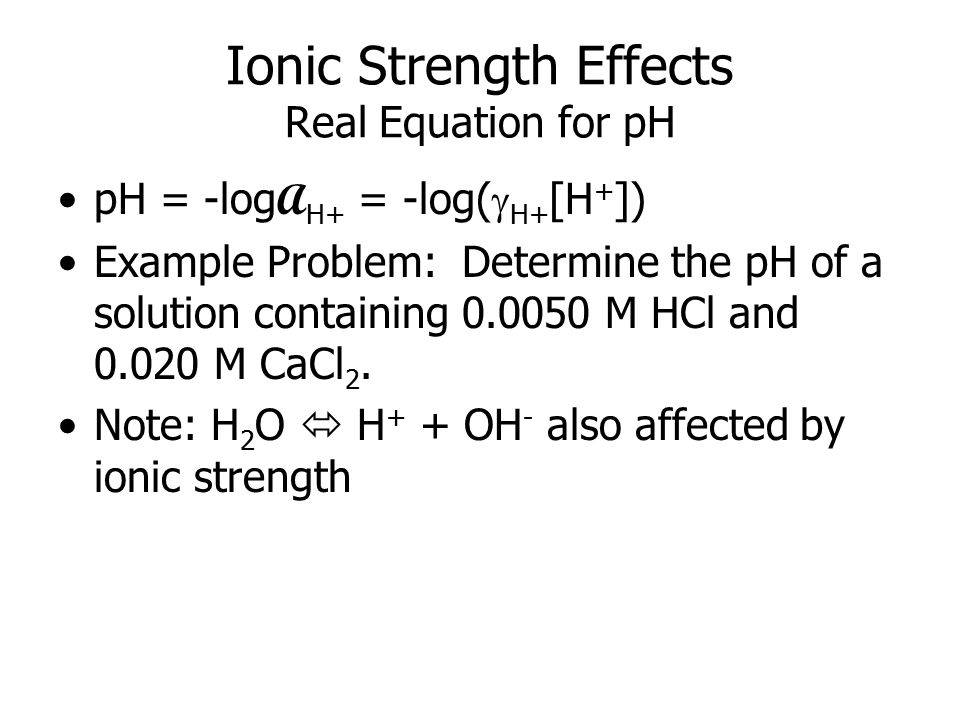 Ionic Strength Effects Real Equation for pH pH = -log A H+ = -log(  H+ [H + ]) Example Problem: Determine the pH of a solution containing 0.0050 M HCl and 0.020 M CaCl 2.