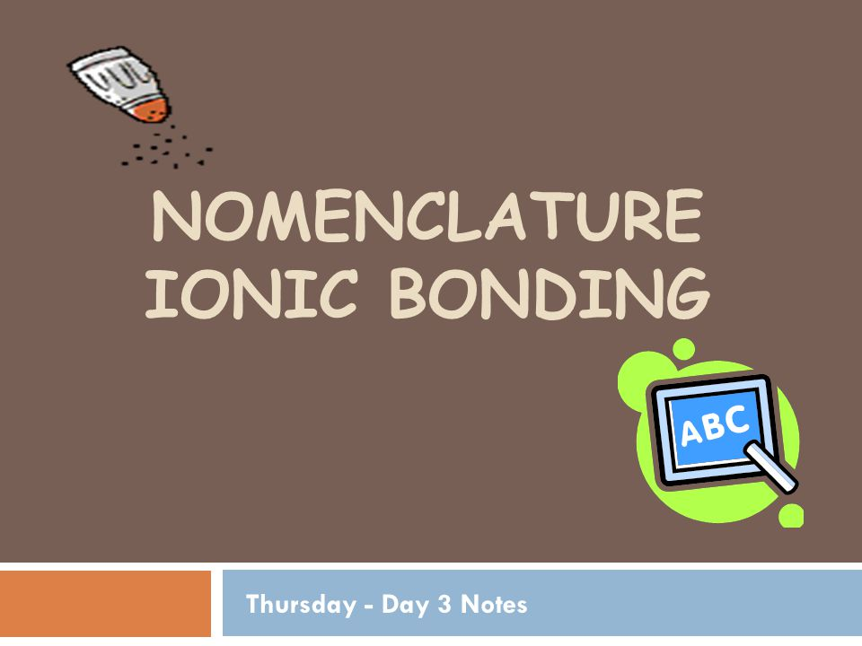 NOMENCLATURE IONIC BONDING Thursday - Day 3 Notes