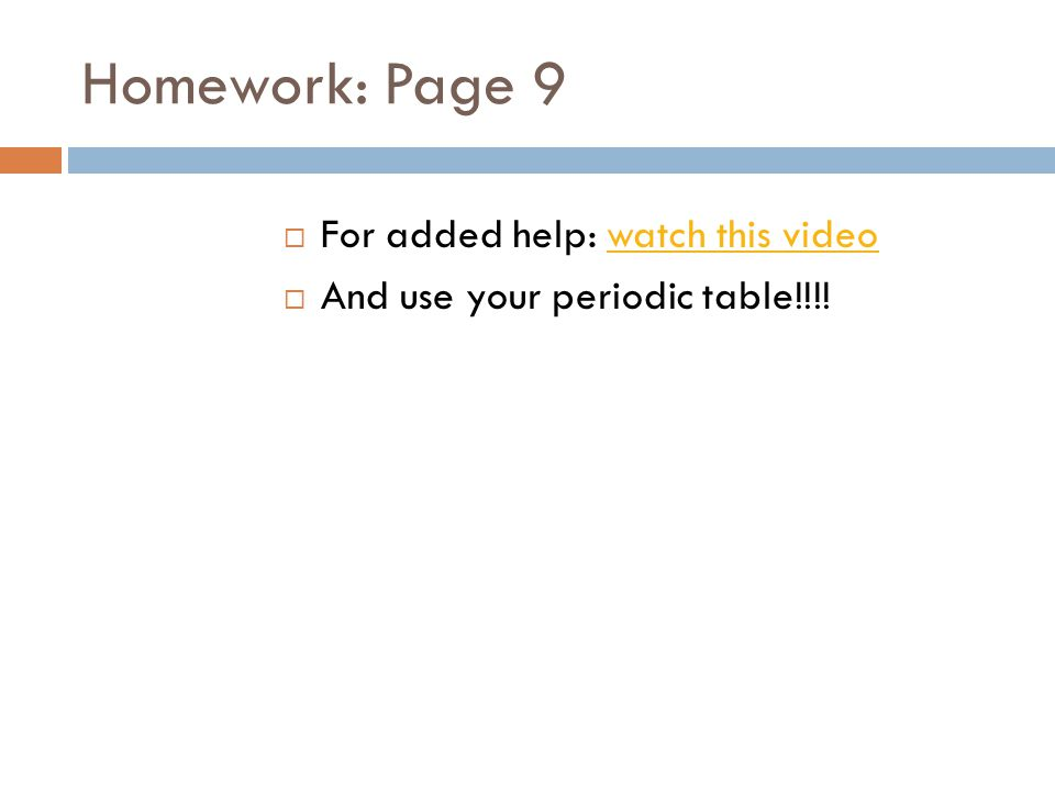 Homework: Page 9  For added help: watch this videowatch this video  And use your periodic table!!!!