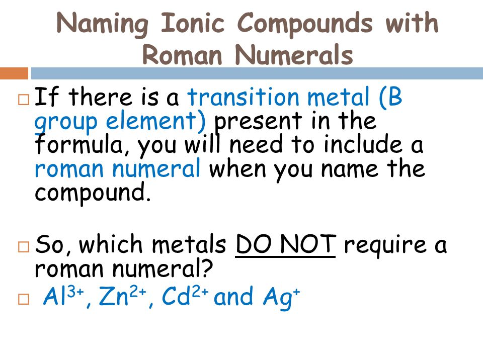 Naming Ionic Compounds with Roman Numerals  If there is a transition metal (B group element) present in the formula, you will need to include a roman numeral when you name the compound.