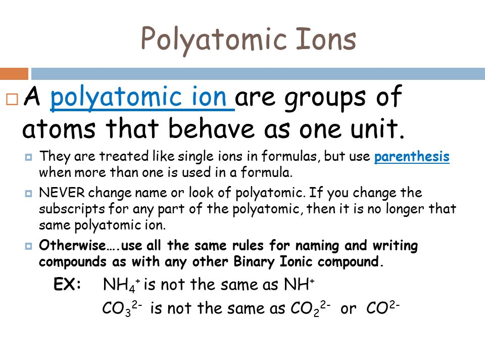 Polyatomic Ions  A polyatomic ion are groups of atoms that behave as one unit.
