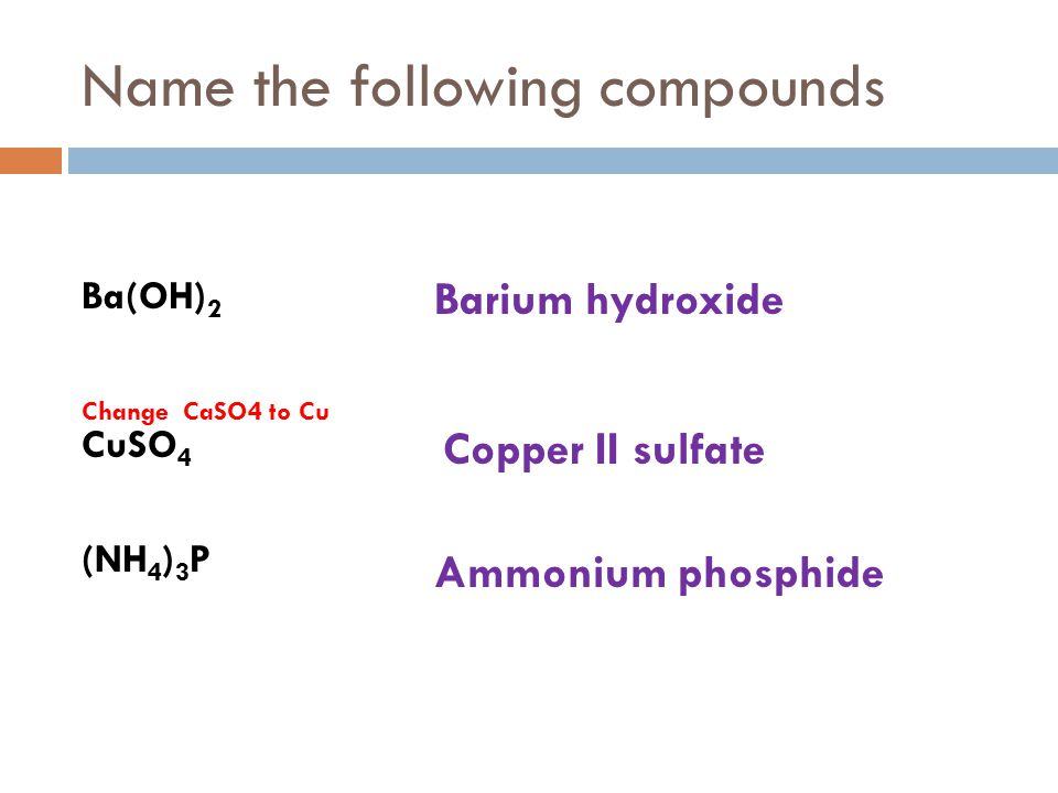 Name the following compounds Ba(OH) 2 Change CaSO4 to Cu CuSO 4 (NH 4 ) 3 P Barium hydroxide Copper II sulfate Ammonium phosphide