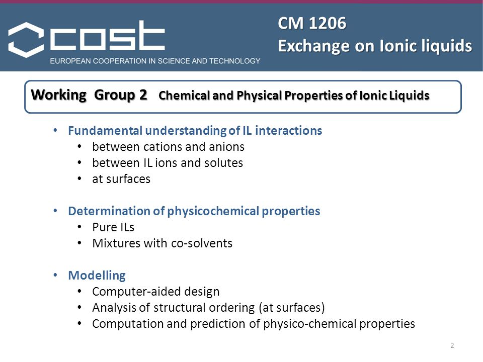 CM 1206 Exchange on Ionic liquids Margarida Costa Gomes Institut de chimie de Clermont-Ferrand Universite Blaise Pascal / CNRS Clermont-Ferrand Phone:+33 47340 7205 Fax:+33 47340 7185 Email: margarida.c.gomes@univ-bpclermont.fr Christian Schröder Institute of Computational Biological Chemistry University of Vienna Phone:+43 14277 52711 Fax:+43 14277 852711 Email: christian.schroeder@univie.ac.at Working Group 2 Chemical and Physical Properties of Ionic Liquids 3