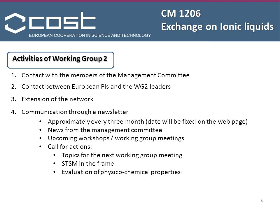CM 1206 Exchange on Ionic liquids Activities of Working Group 2 1.Contact with the members of the Management Committee 2.Contact between European PIs