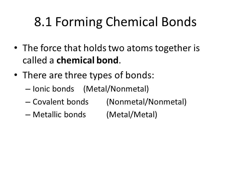 8.1 Forming Chemical Bonds The force that holds two atoms together is called a chemical bond. There are three types of bonds: – Ionic bonds(Metal/Nonm