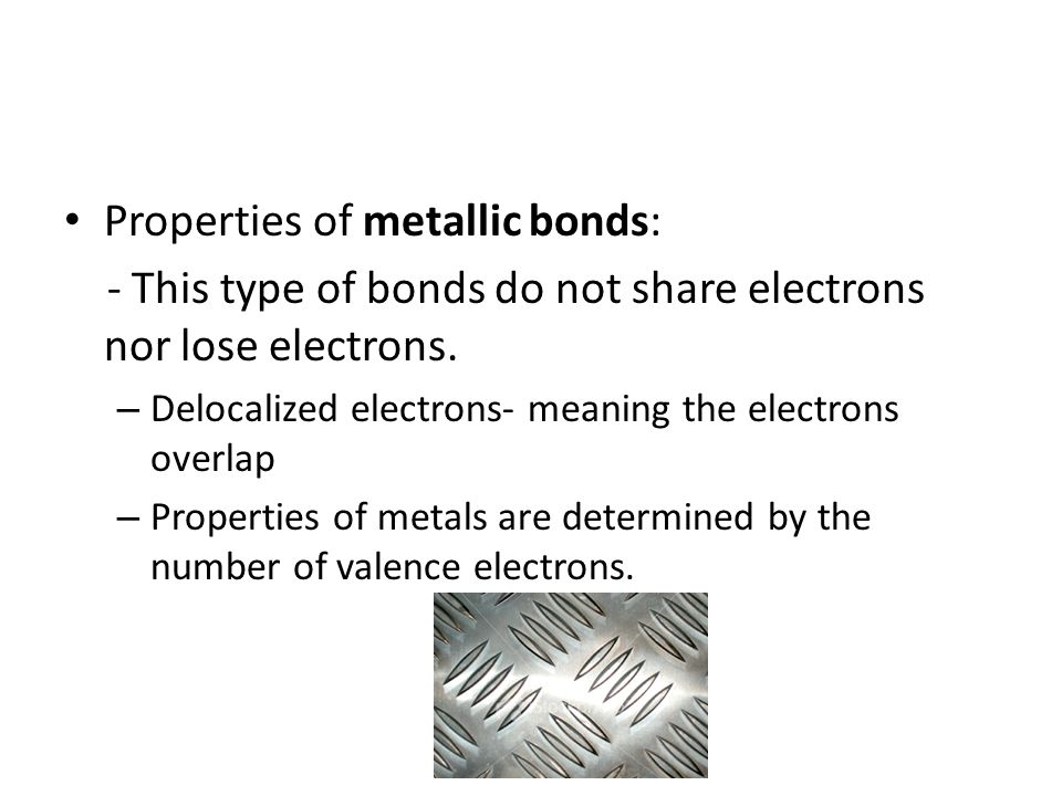 Properties of metallic bonds: - This type of bonds do not share electrons nor lose electrons. – Delocalized electrons- meaning the electrons overlap –