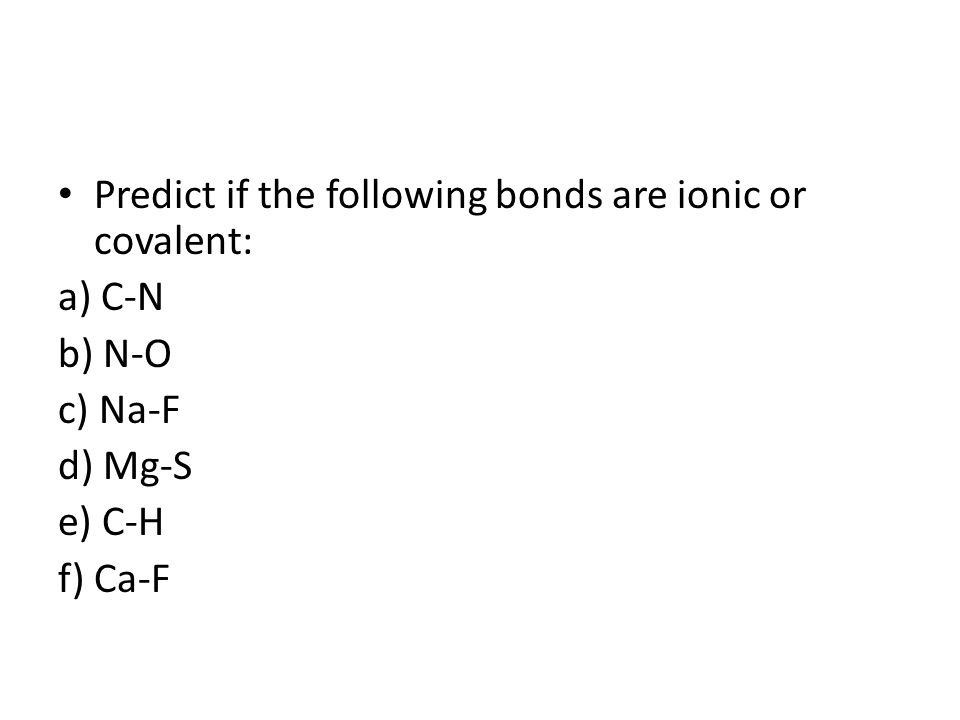 Predict if the following bonds are ionic or covalent: a) C-N b) N-O c) Na-F d) Mg-S e) C-H f) Ca-F