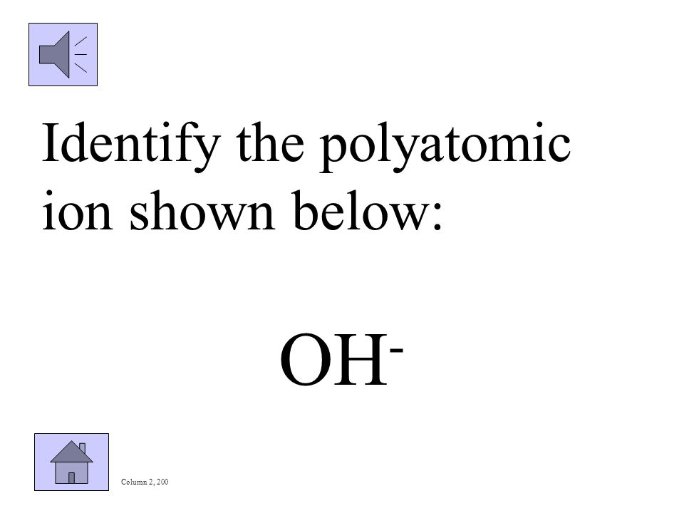 Column 2, 100 Write the formula and charge for the following polyatomic ion: nitrate