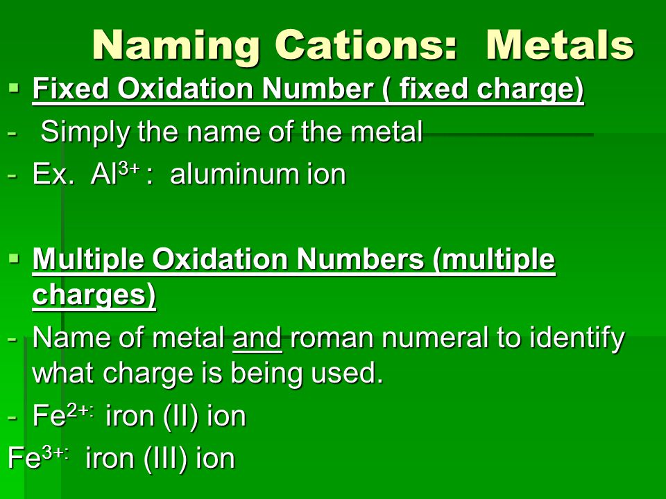 Naming Cations: Metals Naming Cations: Metals  Fixed Oxidation Number ( fixed charge) - Simply the name of the metal -Ex. Al 3+ : aluminum ion  Mult