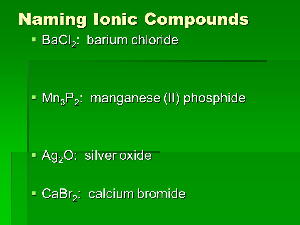 Naming Ionic Compounds  BaCl 2 : barium chloride  Mn 3 P 2 : manganese (II) phosphide  Ag 2 O: silver oxide  CaBr 2 : calcium bromide