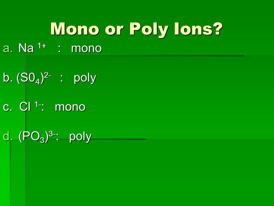 Mono or Poly Ions. Mono or Poly Ions. a.Na 1+ : mono b.