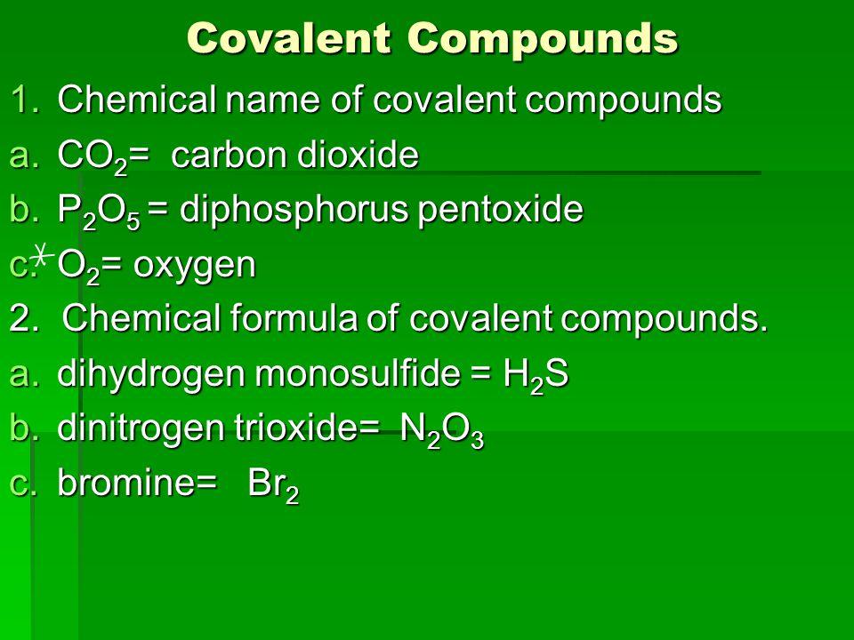 Covalent Compounds Covalent Compounds 1.Chemical name of covalent compounds a.CO 2 = carbon dioxide b.P 2 O 5 = diphosphorus pentoxide c.O 2 = oxygen 2.